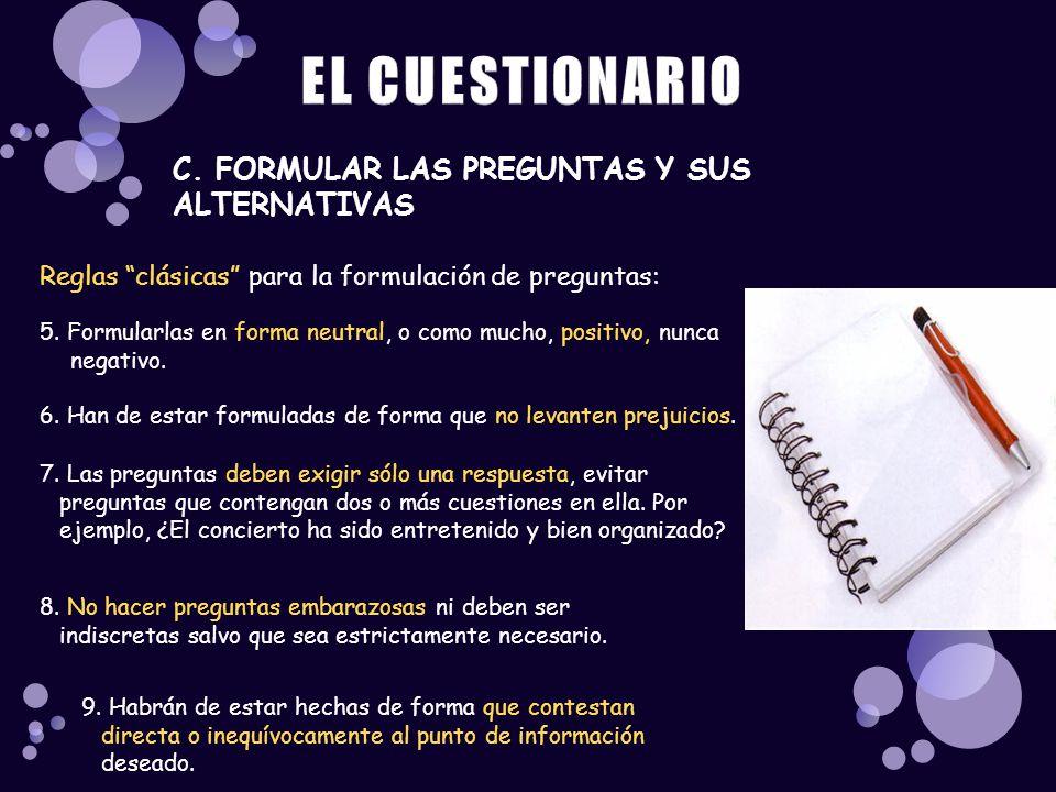 C. FORMULAR LAS PREGUNTAS Y SUS ALTERNATIVAS Reglas clásicas para la formulación de preguntas: 5. Formularlas en forma neutral, o como mucho, positivo