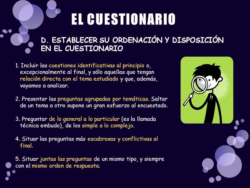 D. ESTABLECER SU ORDENACIÓN Y DISPOSICIÓN EN EL CUESTIONARIO 1. Incluir las cuestiones identificativas al principio o, excepcionalmente al final, y só