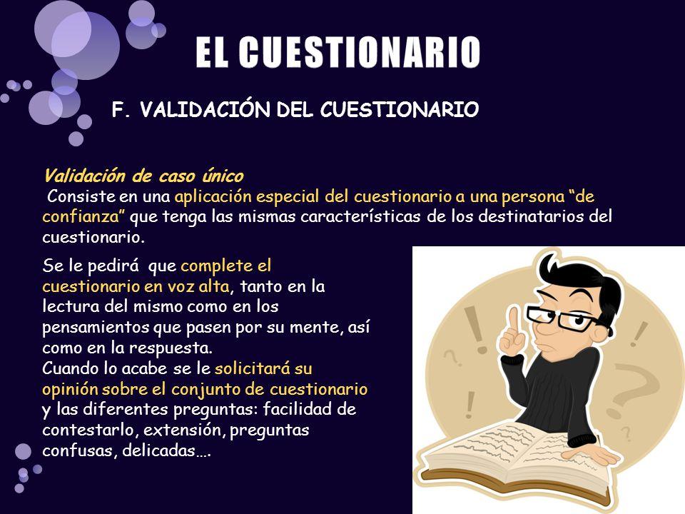 F. VALIDACIÓN DEL CUESTIONARIO Validación de caso único Consiste en una aplicación especial del cuestionario a una persona de confianza que tenga las