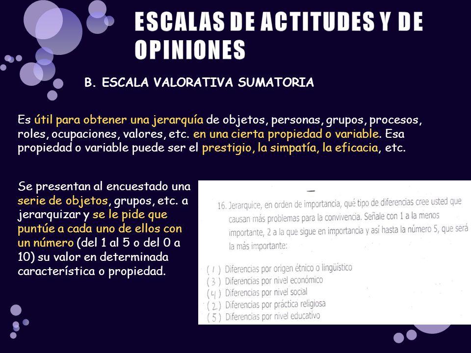 B. ESCALA VALORATIVA SUMATORIA Es útil para obtener una jerarquía de objetos, personas, grupos, procesos, roles, ocupaciones, valores, etc. en una cie