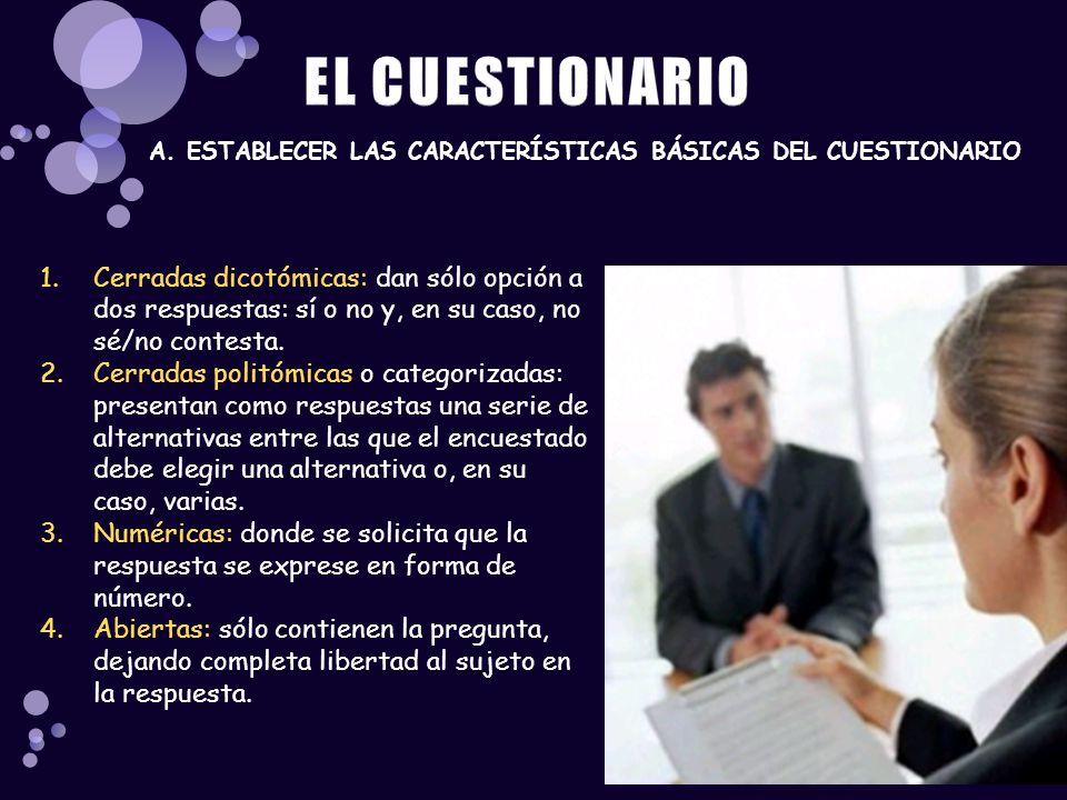 A. ESTABLECER LAS CARACTERÍSTICAS BÁSICAS DEL CUESTIONARIO 1.Cerradas dicotómicas: dan sólo opción a dos respuestas: sí o no y, en su caso, no sé/no c