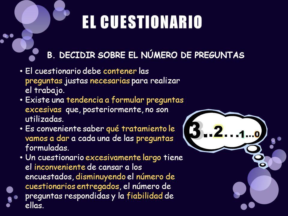 B. DECIDIR SOBRE EL NÚMERO DE PREGUNTAS El cuestionario debe contener las preguntas justas necesarias para realizar el trabajo. Existe una tendencia a