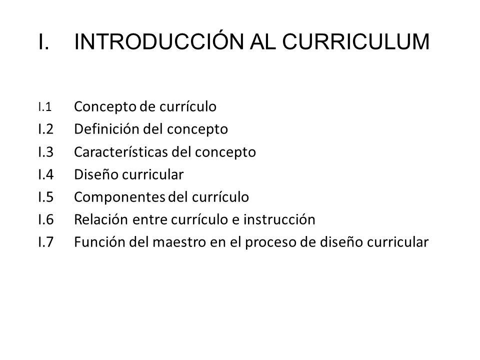 I.INTRODUCCIÓN AL CURRICULUM I.1 Concepto de currículo I.2Definición del concepto I.3Características del concepto I.4Diseño curricular I.5Componentes
