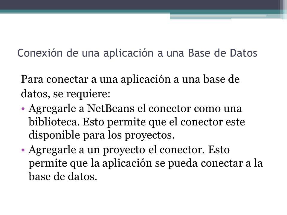 Conexión de una aplicación a una Base de Datos Para conectar a una aplicación a una base de datos, se requiere: Agregarle a NetBeans el conector como