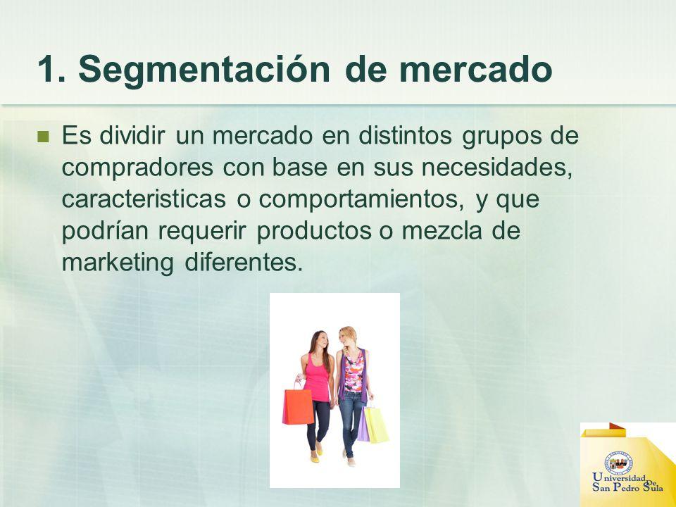 1. Segmentación de mercado Es dividir un mercado en distintos grupos de compradores con base en sus necesidades, caracteristicas o comportamientos, y