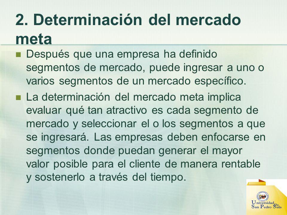 2. Determinación del mercado meta Después que una empresa ha definido segmentos de mercado, puede ingresar a uno o varios segmentos de un mercado espe
