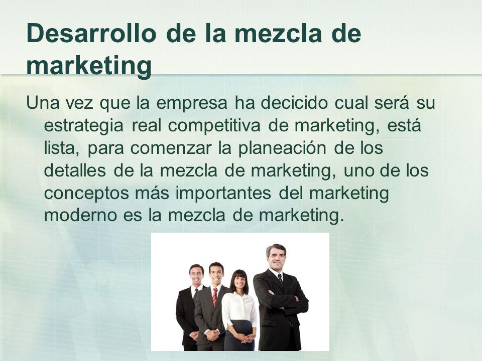 Desarrollo de la mezcla de marketing Una vez que la empresa ha decicido cual será su estrategia real competitiva de marketing, está lista, para comenz