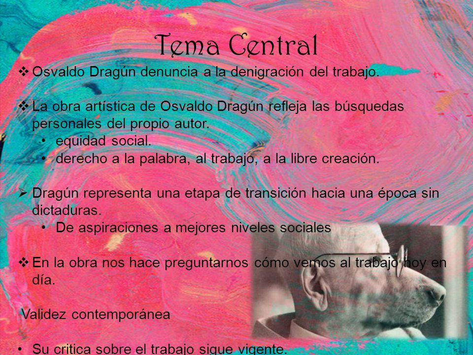 Tema Central Osvaldo Dragún denuncia a la denigración del trabajo. La obra artística de Osvaldo Dragún refleja las búsquedas personales del propio aut