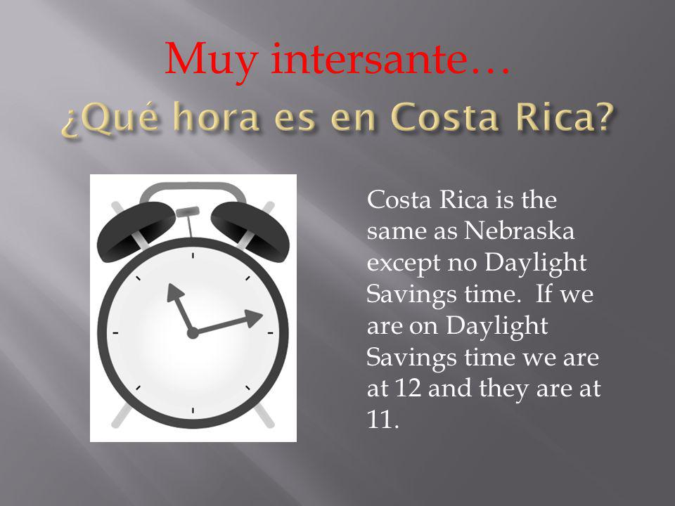 Muy intersante… Costa Rica is the same as Nebraska except no Daylight Savings time. If we are on Daylight Savings time we are at 12 and they are at 11