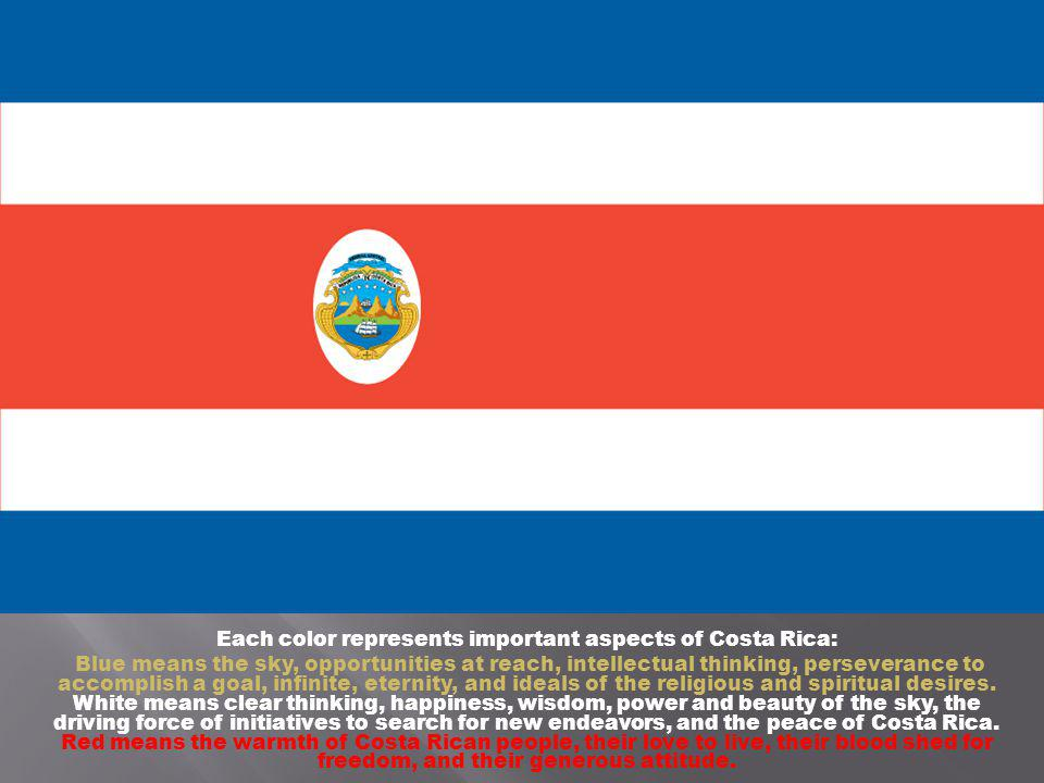 Each color represents important aspects of Costa Rica: Blue means the sky, opportunities at reach, intellectual thinking, perseverance to accomplish a goal, infinite, eternity, and ideals of the religious and spiritual desires.