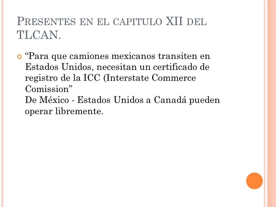 P RESENTES EN EL CAPITULO XII DEL TLCAN. Para que camiones mexicanos transiten en Estados Unidos, necesitan un certificado de registro de la ICC (Inte