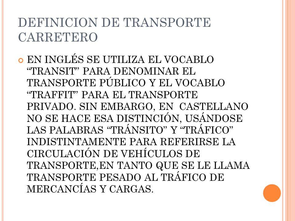 DEFINICION DE TRANSPORTE CARRETERO EN INGLÉS SE UTILIZA EL VOCABLO TRANSIT PARA DENOMINAR EL TRANSPORTE PÚBLICO Y EL VOCABLO TRAFFIT PARA EL TRANSPORTE PRIVADO.