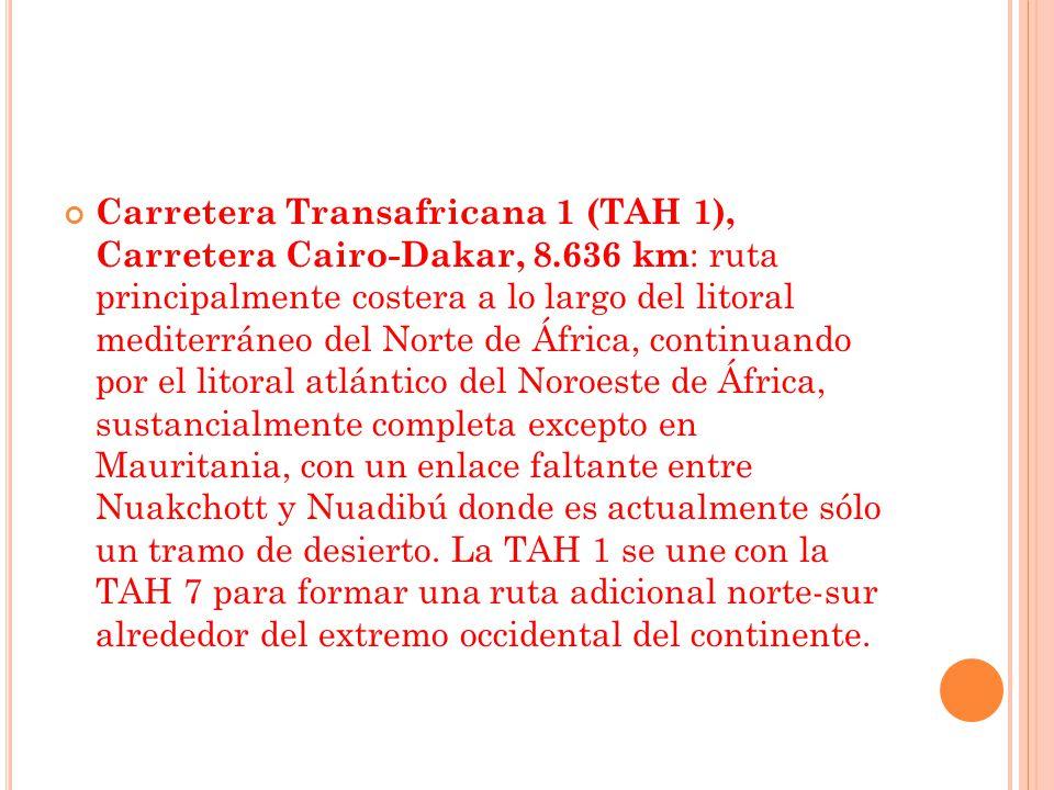 Carretera Transafricana 1 (TAH 1), Carretera Cairo-Dakar, 8.636 km : ruta principalmente costera a lo largo del litoral mediterráneo del Norte de África, continuando por el litoral atlántico del Noroeste de África, sustancialmente completa excepto en Mauritania, con un enlace faltante entre Nuakchott y Nuadibú donde es actualmente sólo un tramo de desierto.
