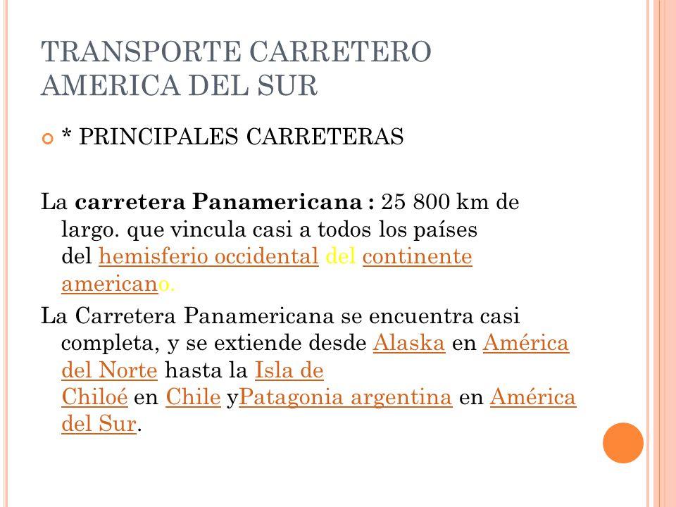 TRANSPORTE CARRETERO AMERICA DEL SUR * PRINCIPALES CARRETERAS La carretera Panamericana : 25 800 km de largo. que vincula casi a todos los países del