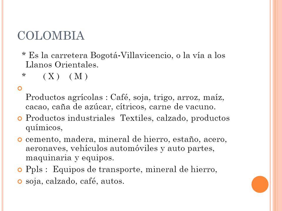 COLOMBIA * Es la carretera Bogotá-Villavicencio, o la vía a los Llanos Orientales. * ( X ) ( M ) Productos agrícolas : Café, soja, trigo, arroz, maíz,