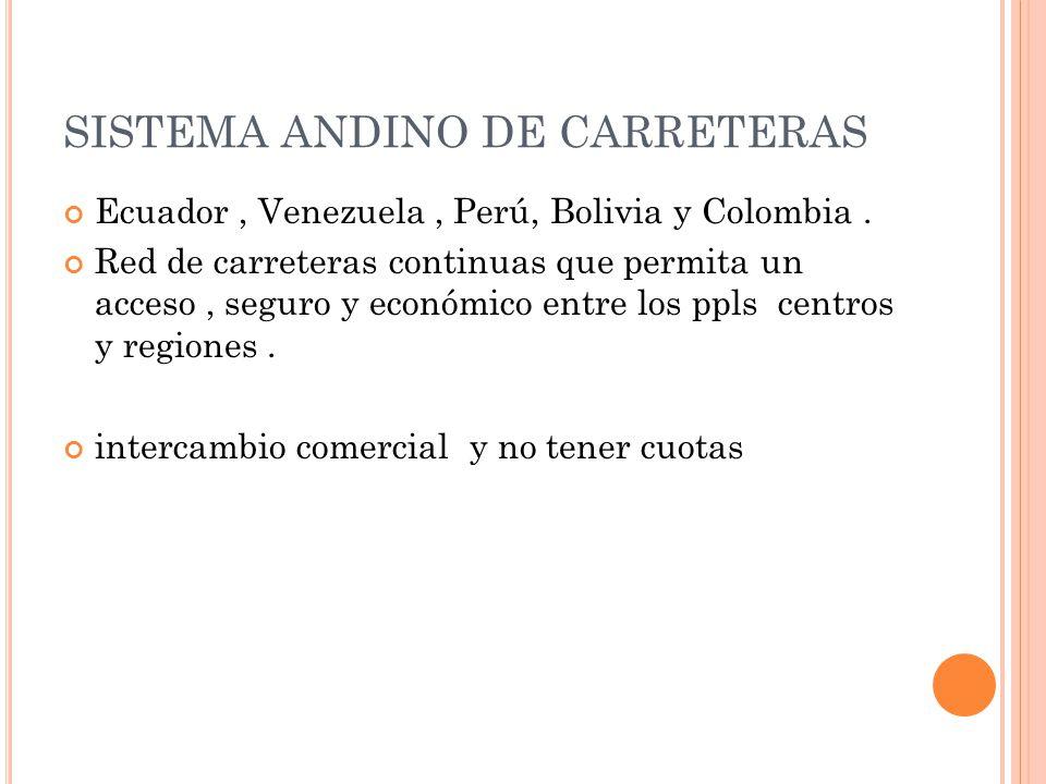 SISTEMA ANDINO DE CARRETERAS Ecuador, Venezuela, Perú, Bolivia y Colombia. Red de carreteras continuas que permita un acceso, seguro y económico entre