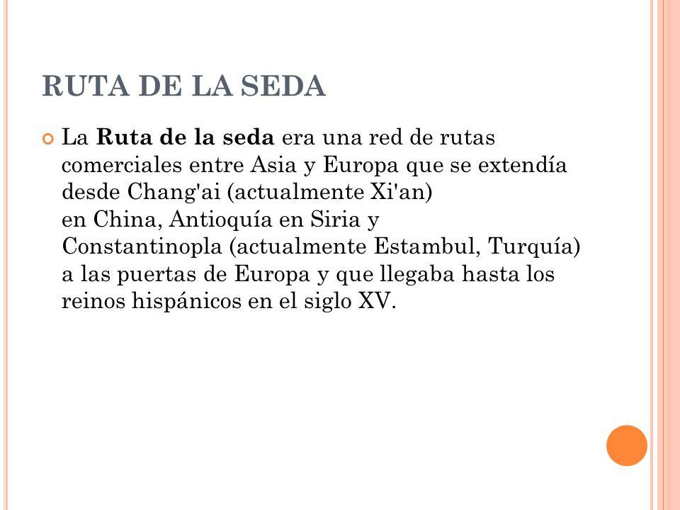 RUTA DE LA SEDA La Ruta de la seda era una red de rutas comerciales entre Asia y Europa que se extendía desde Chang'ai (actualmente Xi'an) en China, A
