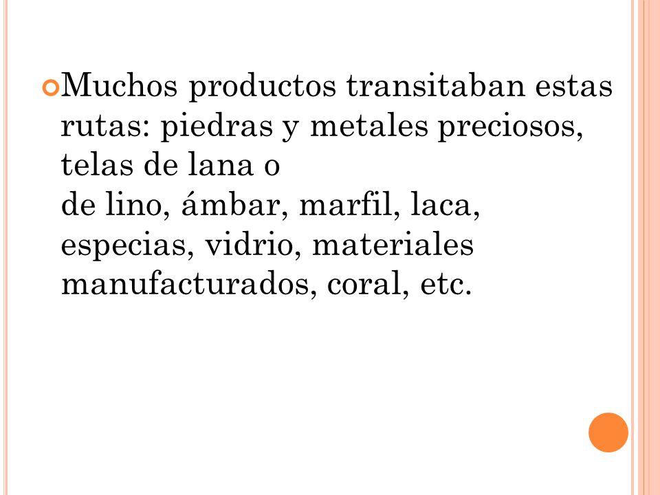 Muchos productos transitaban estas rutas: piedras y metales preciosos, telas de lana o de lino, ámbar, marfil, laca, especias, vidrio, materiales manu