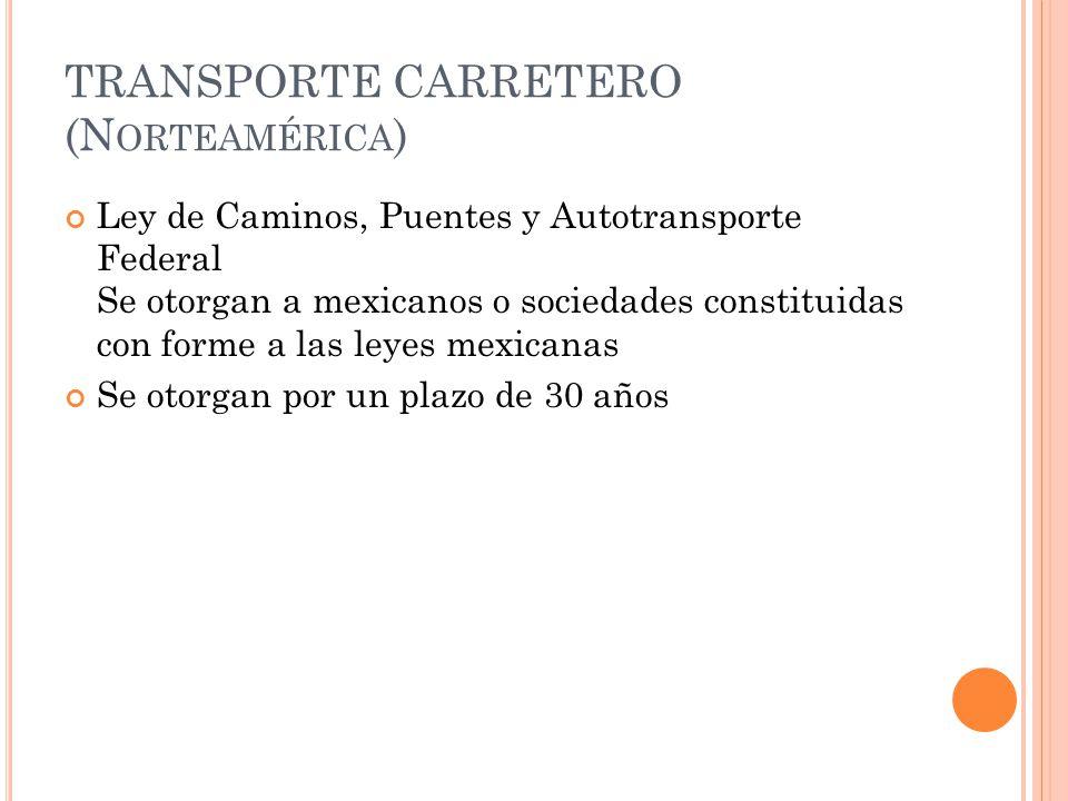 TRANSPORTE CARRETERO (N ORTEAMÉRICA ) Ley de Caminos, Puentes y Autotransporte Federal Se otorgan a mexicanos o sociedades constituidas con forme a las leyes mexicanas Se otorgan por un plazo de 30 años