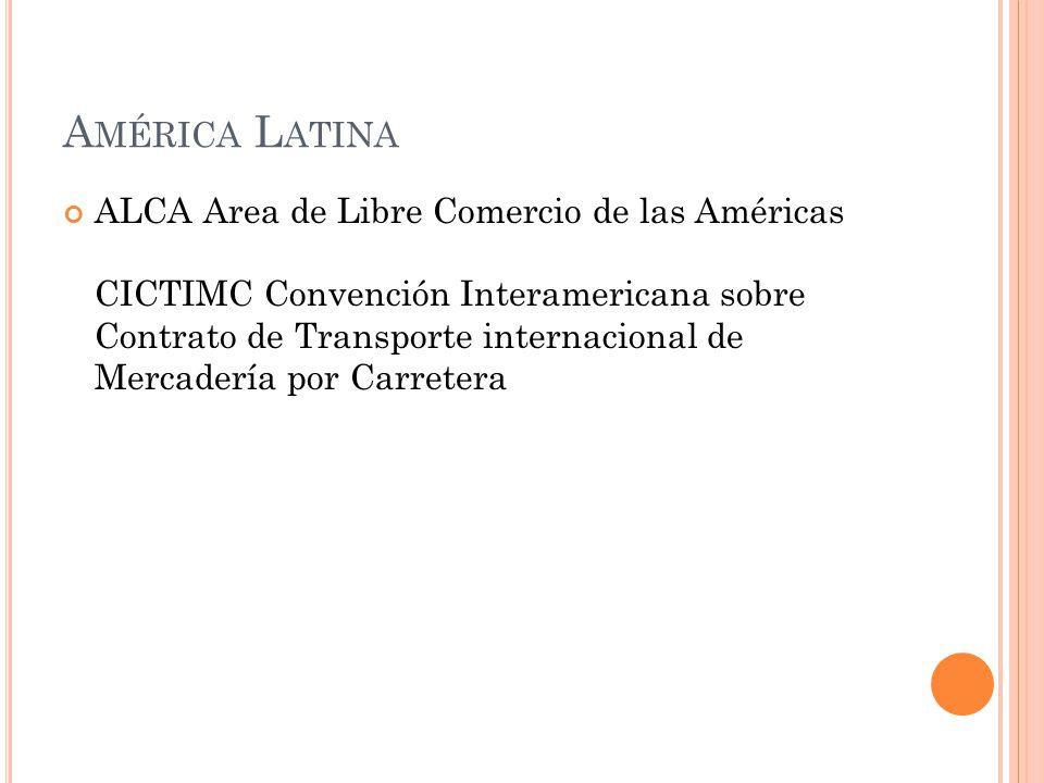 A MÉRICA L ATINA ALCA Area de Libre Comercio de las Américas CICTIMC Convención Interamericana sobre Contrato de Transporte internacional de Mercadería por Carretera