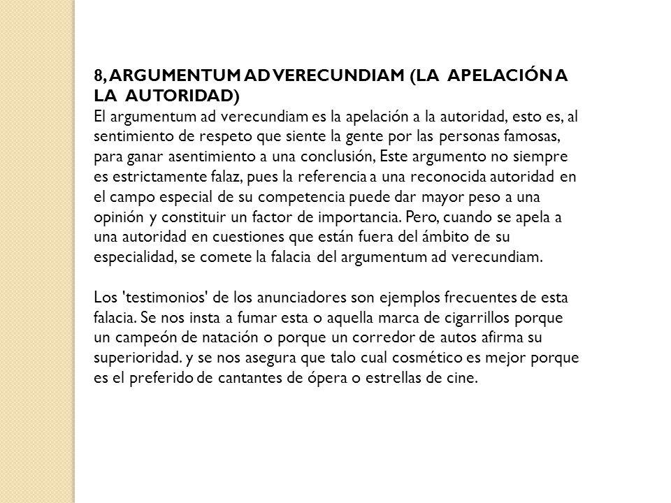 8, ARGUMENTUM AD VERECUNDIAM (LA APELACIÓN A LA AUTORIDAD) El argumentum ad verecundiam es la apelación a la autoridad, esto es, al sentimiento de res