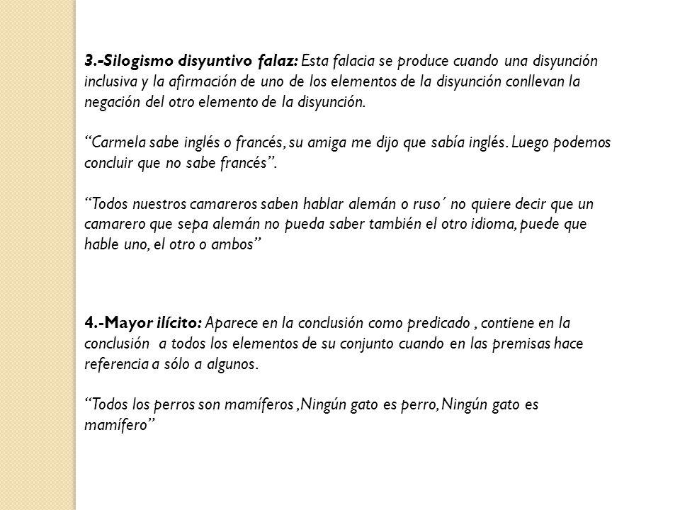 3.-Silogismo disyuntivo falaz: Esta falacia se produce cuando una disyunción inclusiva y la afirmación de uno de los elementos de la disyunción conlle
