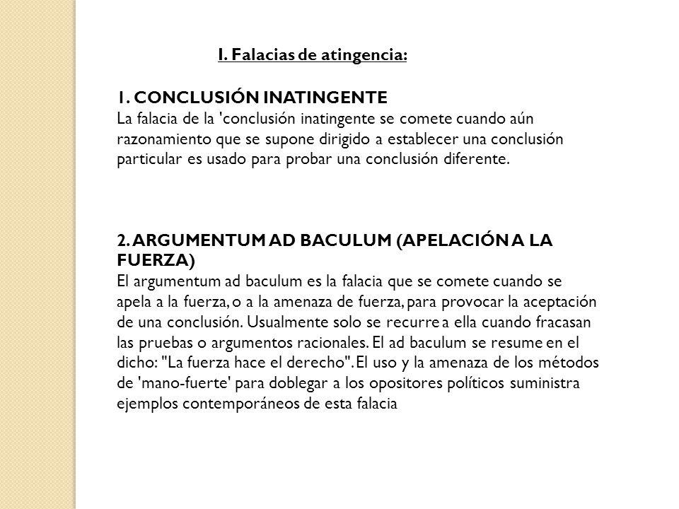 1. CONCLUSIÓN INATINGENTE La falacia de la 'conclusión inatingente se comete cuando aún razonamiento que se supone dirigido a establecer una conclusió