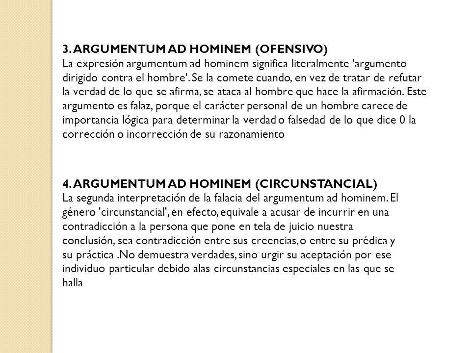 3. ARGUMENTUM AD HOMINEM (OFENSIVO) La expresión argumentum ad hominem significa literalmente 'argumento dirigido contra el hombre'. Se la comete cuan