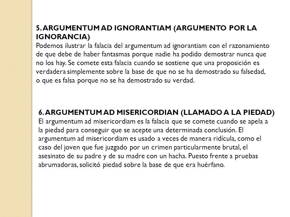 5. ARGUMENTUM AD IGNORANTIAM (ARGUMENTO POR LA IGNORANCIA) Podemos ilustrar la falacia del argumentum ad ignorantiam con el razonamiento de que debe d
