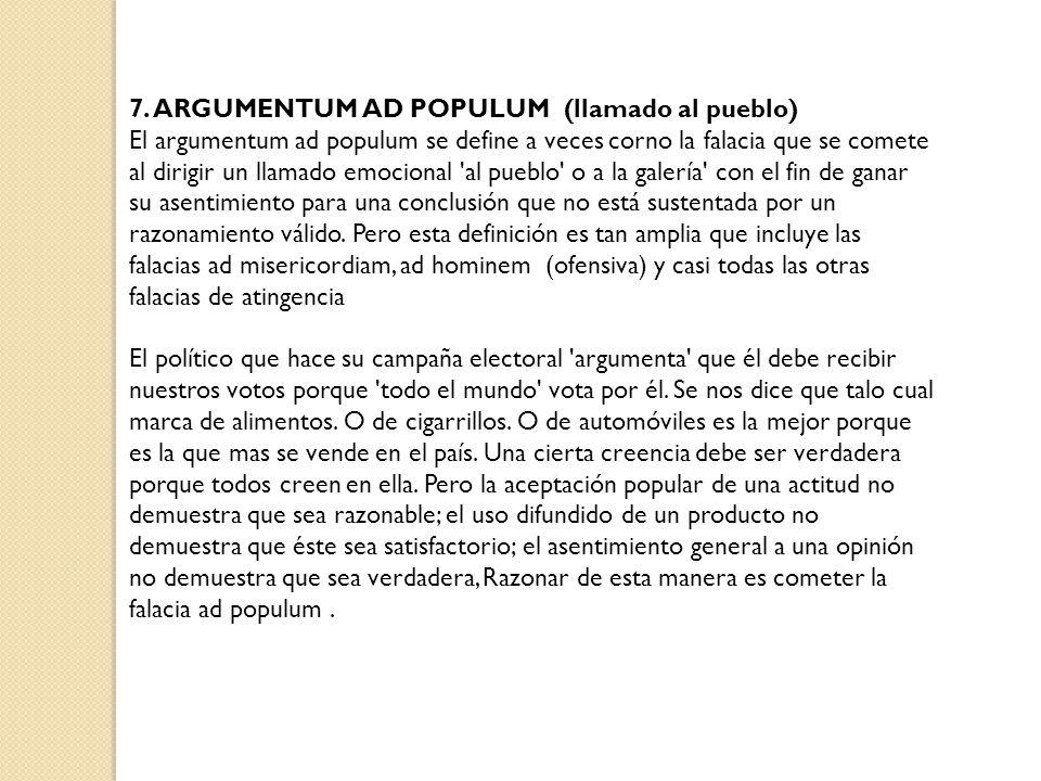 7. ARGUMENTUM AD POPULUM (llamado al pueblo) El argumentum ad populum se define a veces corno la falacia que se comete al dirigir un llamado emocional