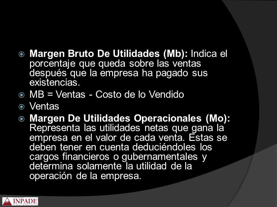 Margen Bruto De Utilidades (Mb): Indica el porcentaje que queda sobre las ventas después que la empresa ha pagado sus existencias. MB = Ventas - Costo