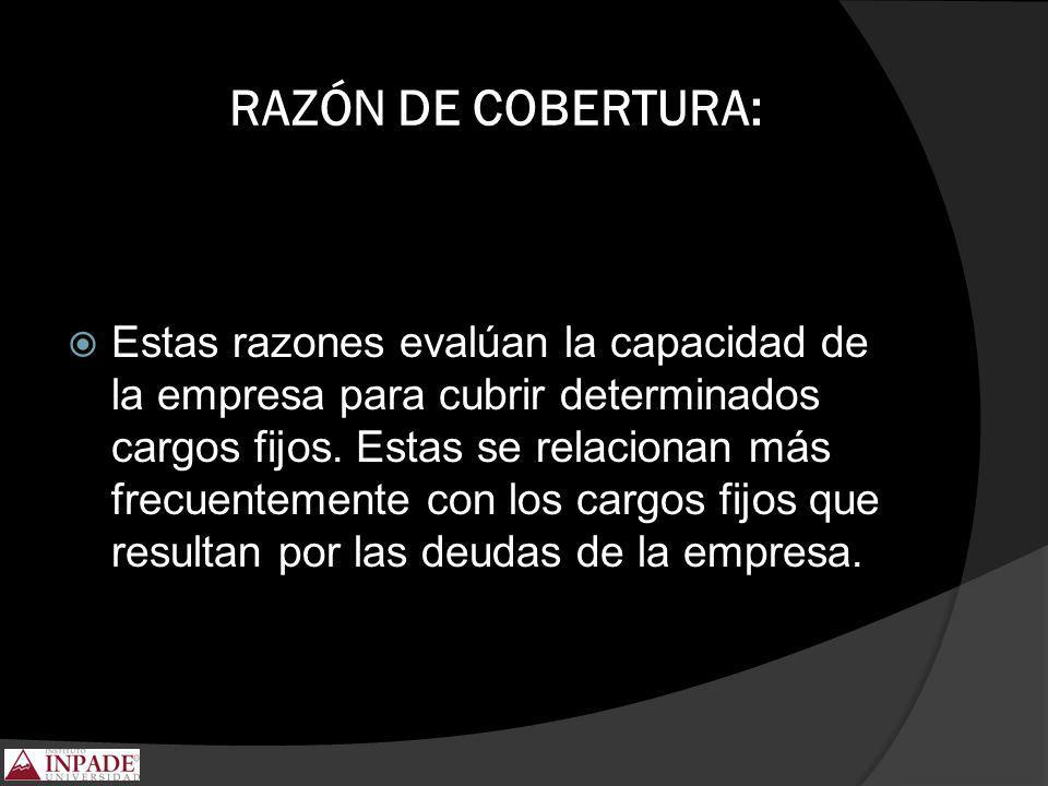 RAZÓN DE COBERTURA: Estas razones evalúan la capacidad de la empresa para cubrir determinados cargos fijos. Estas se relacionan más frecuentemente con