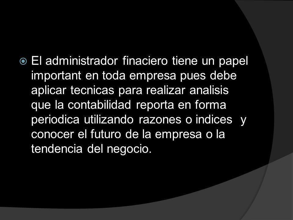 El administrador finaciero tiene un papel important en toda empresa pues debe aplicar tecnicas para realizar analisis que la contabilidad reporta en f