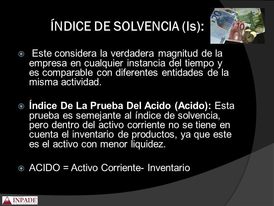 ÍNDICE DE SOLVENCIA (Is): Este considera la verdadera magnitud de la empresa en cualquier instancia del tiempo y es comparable con diferentes entidade