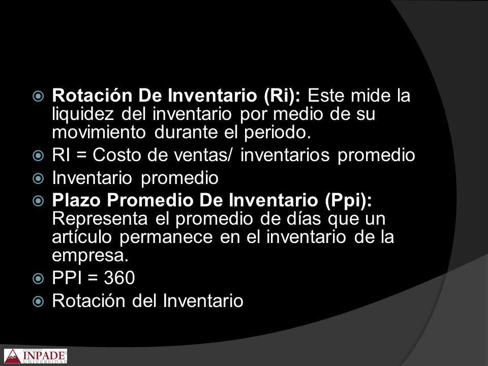 Rotación De Inventario (Ri): Este mide la liquidez del inventario por medio de su movimiento durante el periodo. RI = Costo de ventas/ inventarios pro