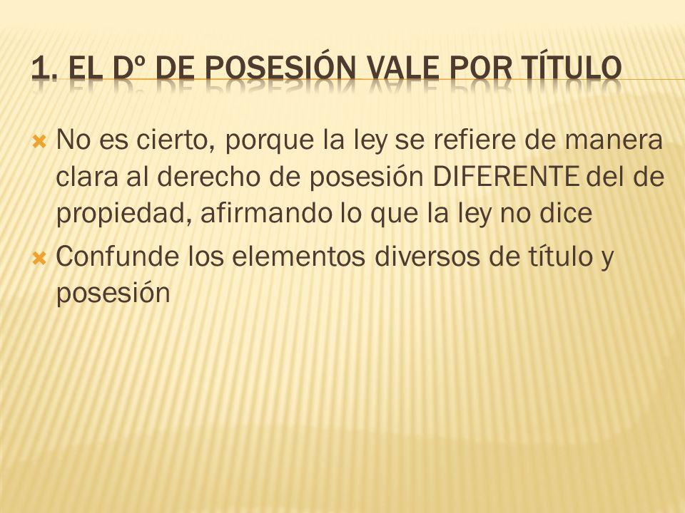 No es cierto, porque la ley se refiere de manera clara al derecho de posesión DIFERENTE del de propiedad, afirmando lo que la ley no dice Confunde los elementos diversos de título y posesión