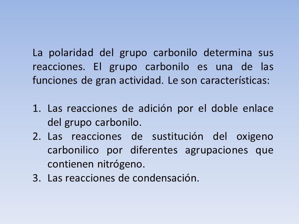 La polaridad del grupo carbonilo determina sus reacciones. El grupo carbonilo es una de las funciones de gran actividad. Le son características: 1.Las