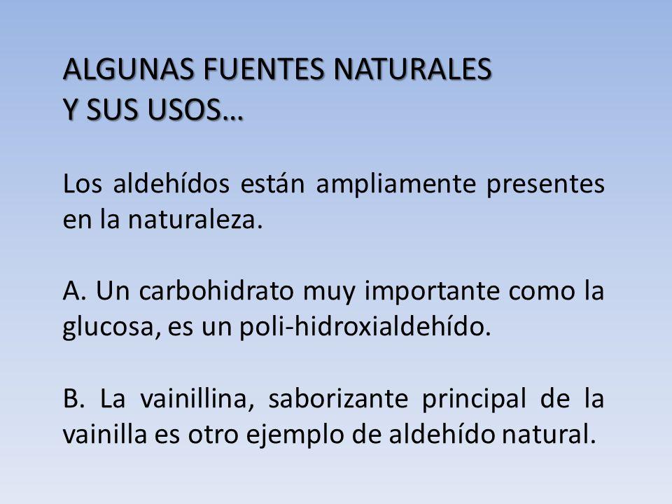 ALGUNAS FUENTES NATURALES Y SUS USOS… Los aldehídos están ampliamente presentes en la naturaleza. A. Un carbohidrato muy importante como la glucosa, e
