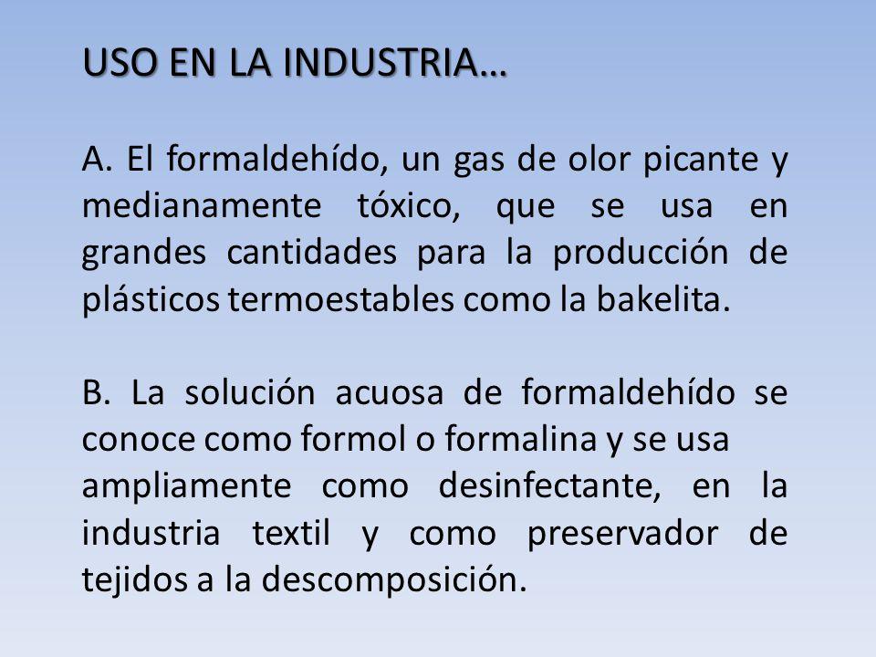USO EN LA INDUSTRIA… A. El formaldehído, un gas de olor picante y medianamente tóxico, que se usa en grandes cantidades para la producción de plástico