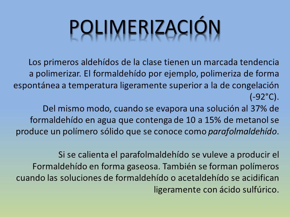 Los primeros aldehídos de la clase tienen un marcada tendencia a polimerizar. El formaldehído por ejemplo, polimeriza de forma espontánea a temperatur