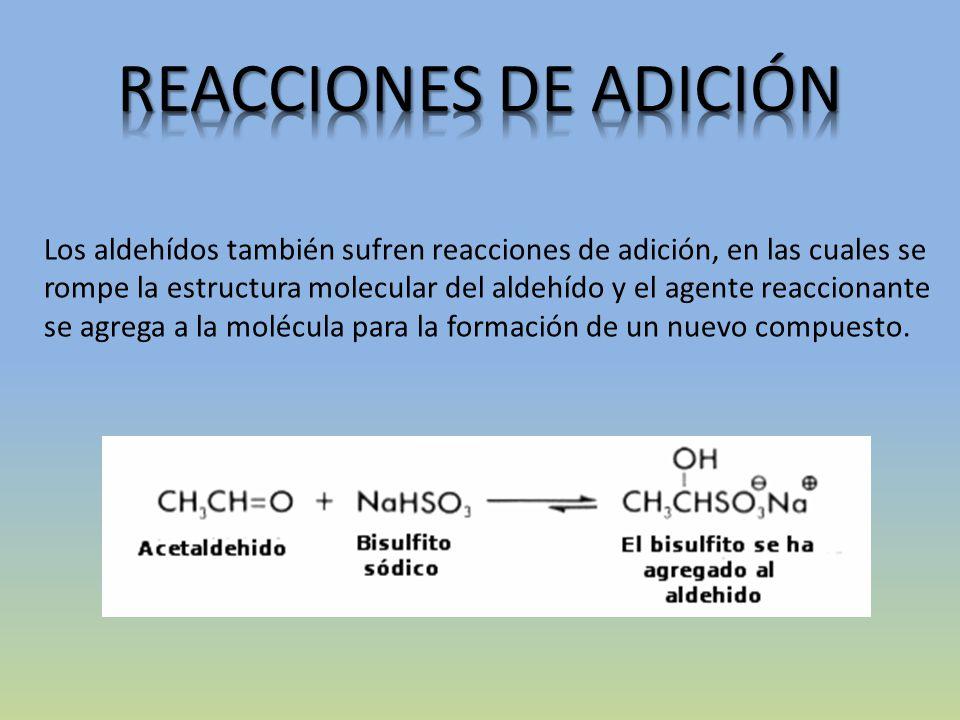 Los aldehídos también sufren reacciones de adición, en las cuales se rompe la estructura molecular del aldehído y el agente reaccionante se agrega a la molécula para la formación de un nuevo compuesto.