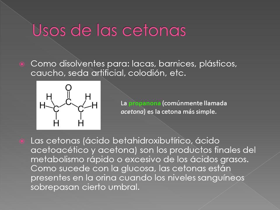 Como disolventes para: lacas, barnices, plásticos, caucho, seda artificial, colodión, etc. Las cetonas (ácido betahidroxibutírico, ácido acetoacético