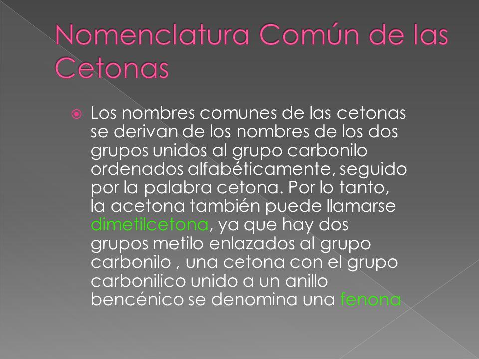 Los nombres comunes de las cetonas se derivan de los nombres de los dos grupos unidos al grupo carbonilo ordenados alfabéticamente, seguido por la palabra cetona.