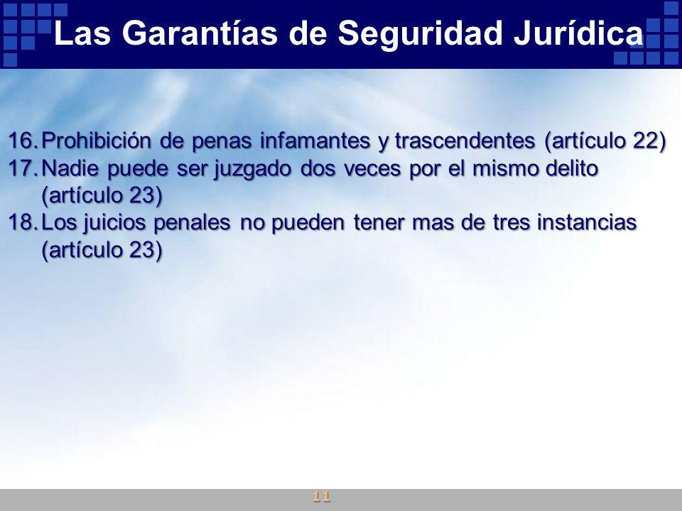 16.Prohibición de penas infamantes y trascendentes (artículo 22) 17.Nadie puede ser juzgado dos veces por el mismo delito (artículo 23) 18.Los juicios penales no pueden tener mas de tres instancias (artículo 23) Las Garantías de Seguridad Jurídica 11