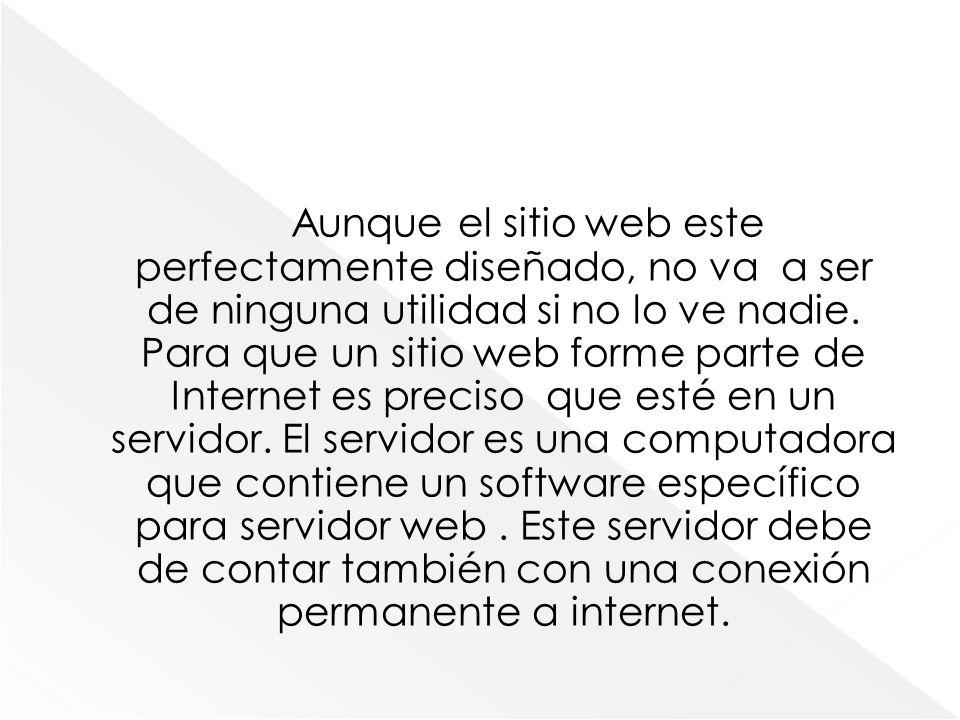 Aunque el sitio web este perfectamente diseñado, no va a ser de ninguna utilidad si no lo ve nadie. Para que un sitio web forme parte de Internet es p