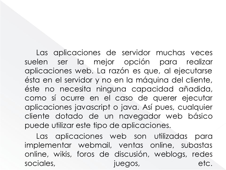 Las aplicaciones de servidor muchas veces suelen ser la mejor opción para realizar aplicaciones web. La razón es que, al ejecutarse ésta en el servido