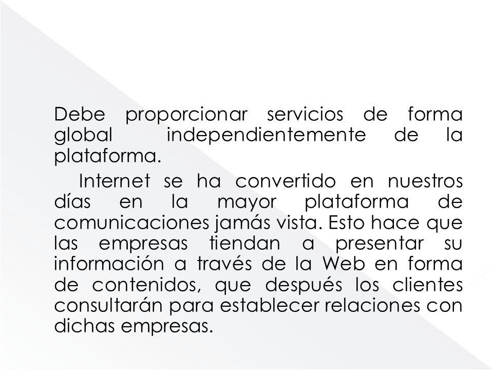 Debe proporcionar servicios de forma global independientemente de la plataforma. Internet se ha convertido en nuestros días en la mayor plataforma de