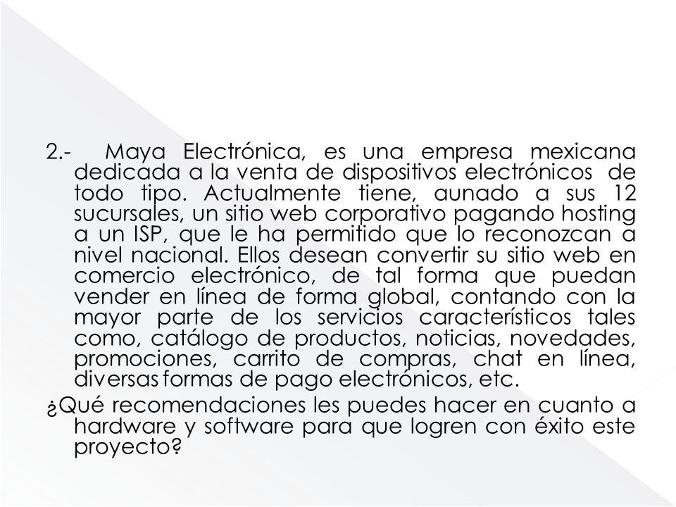 2.- Maya Electrónica, es una empresa mexicana dedicada a la venta de dispositivos electrónicos de todo tipo. Actualmente tiene, aunado a sus 12 sucurs