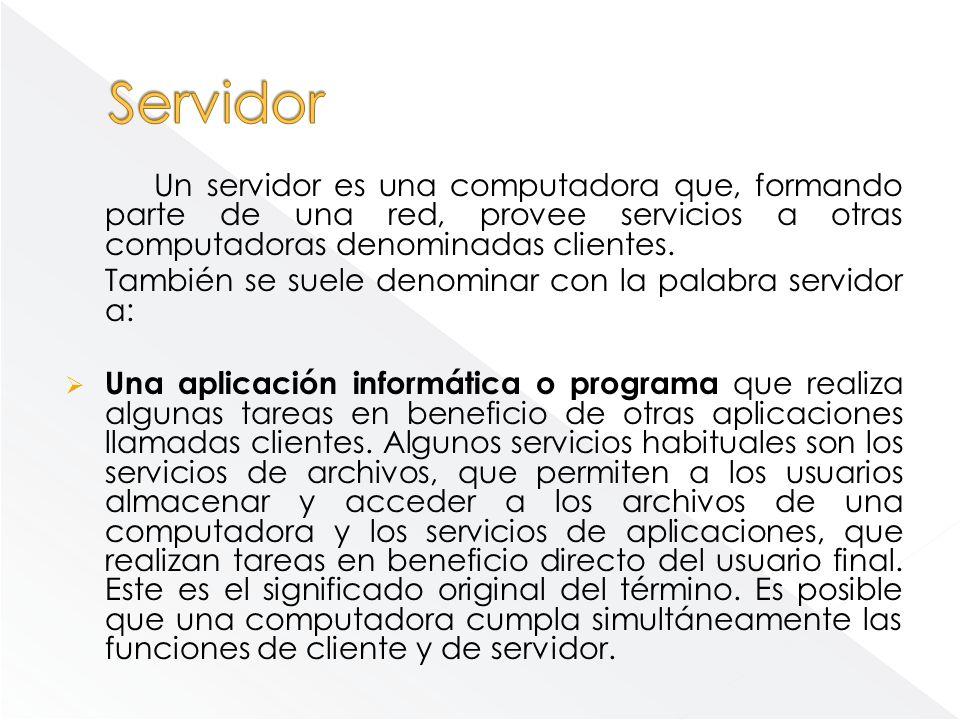 Un servidor es una computadora que, formando parte de una red, provee servicios a otras computadoras denominadas clientes. También se suele denominar