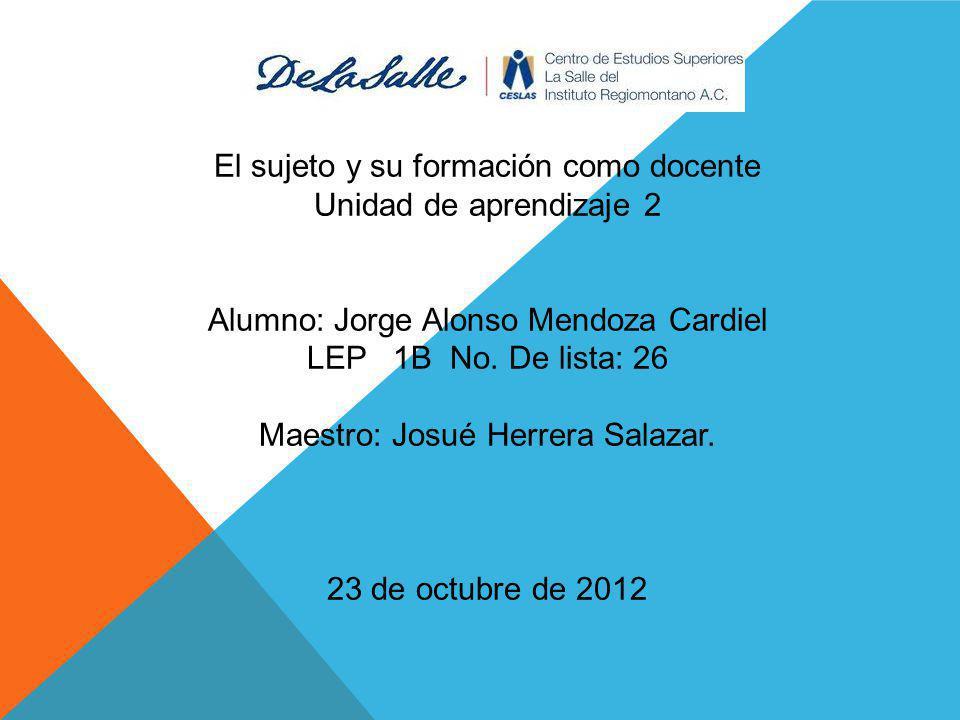 El sujeto y su formación como docente Unidad de aprendizaje 2 Alumno: Jorge Alonso Mendoza Cardiel LEP 1B No. De lista: 26 Maestro: Josué Herrera Sala